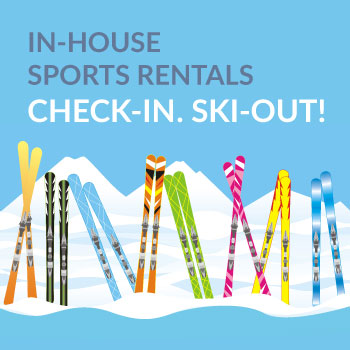 in-house sports rentals. Check-in. Ski-out!